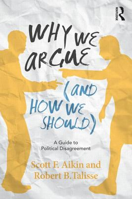 Why We Argue (And How We Should) By Aikin, Scott F./ Talisse, Robert B.