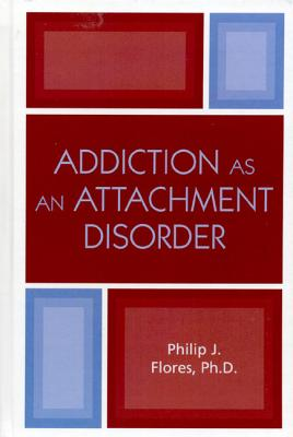 Addiction As an Attachment Disorder By Flores, Philip J.